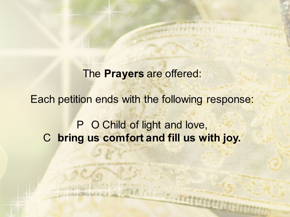The Prayers are offered: Each petition ends with the following response: P O Child of light and love, C bring us comfort and fill us with joy.
