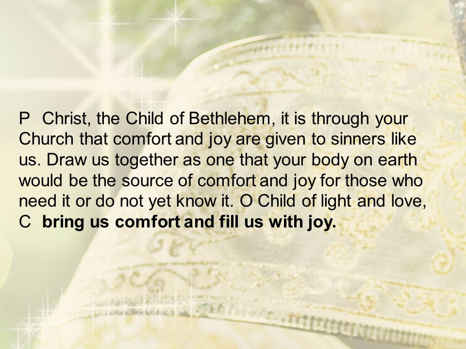 P Christ, the Child of Bethlehem, it is through your Church that comfort and joy are given to sinners like us.