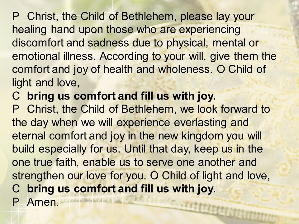 P Christ, the Child of Bethlehem, please lay your healing hand upon those who are experiencing discomfort and sadness due to physical, mental or emotional illness.