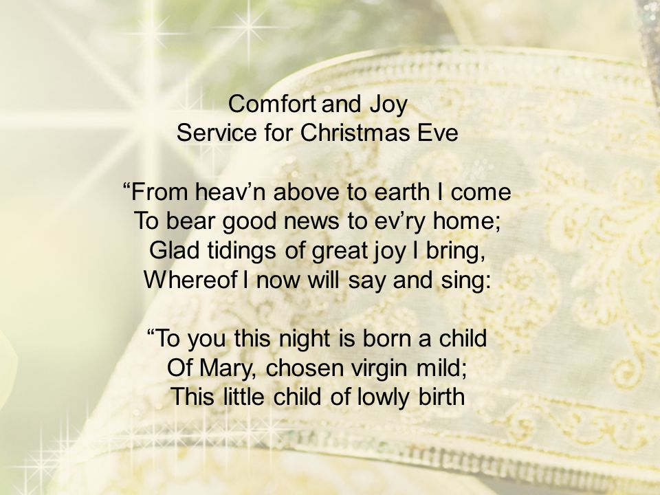 Comfort and Joy Service for Christmas Eve From heav'n above to earth I come To bear good news to ev'ry home; Glad tidings of great joy I bring, Whereof I now will say and sing: To you this night is born a child Of Mary, chosen virgin mild; This little child of lowly birth