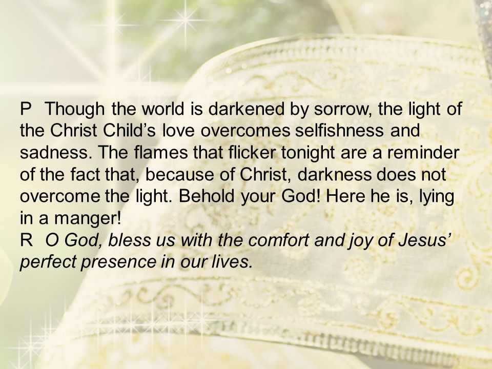 P Though the world is darkened by sorrow, the light of the Christ Child's love overcomes selfishness and sadness.