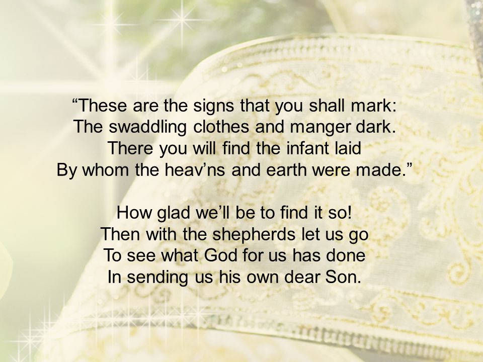 These are the signs that you shall mark: The swaddling clothes and manger dark.