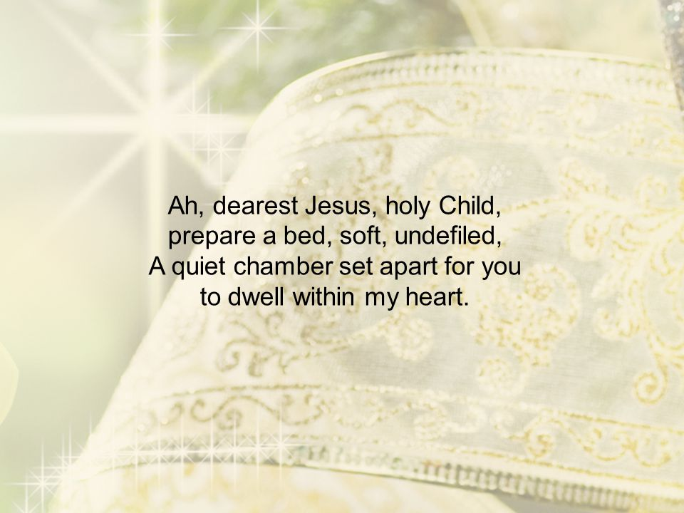 Ah, dearest Jesus, holy Child, prepare a bed, soft, undefiled, A quiet chamber set apart for you to dwell within my heart.