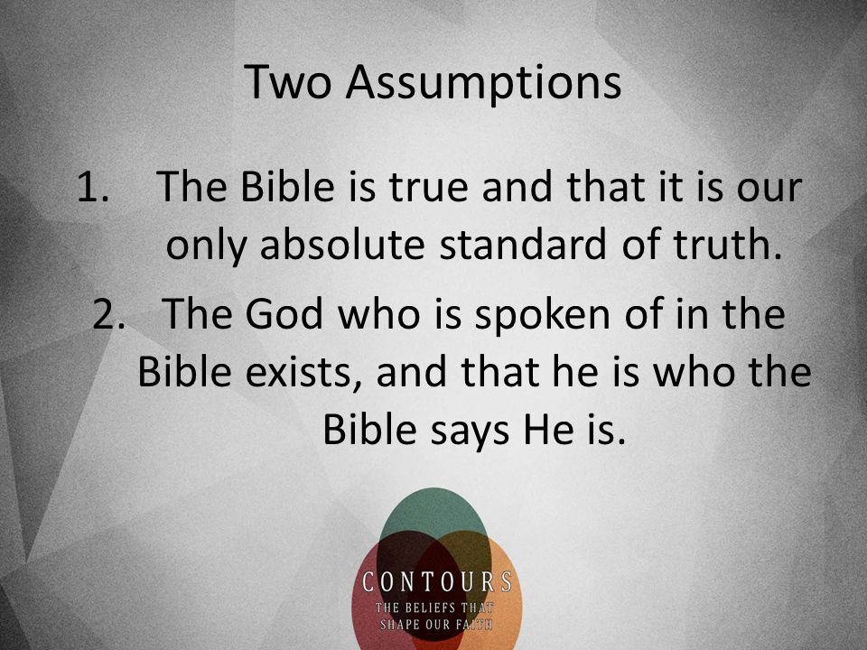 The Bible is true and that it is our only absolute standard of truth.