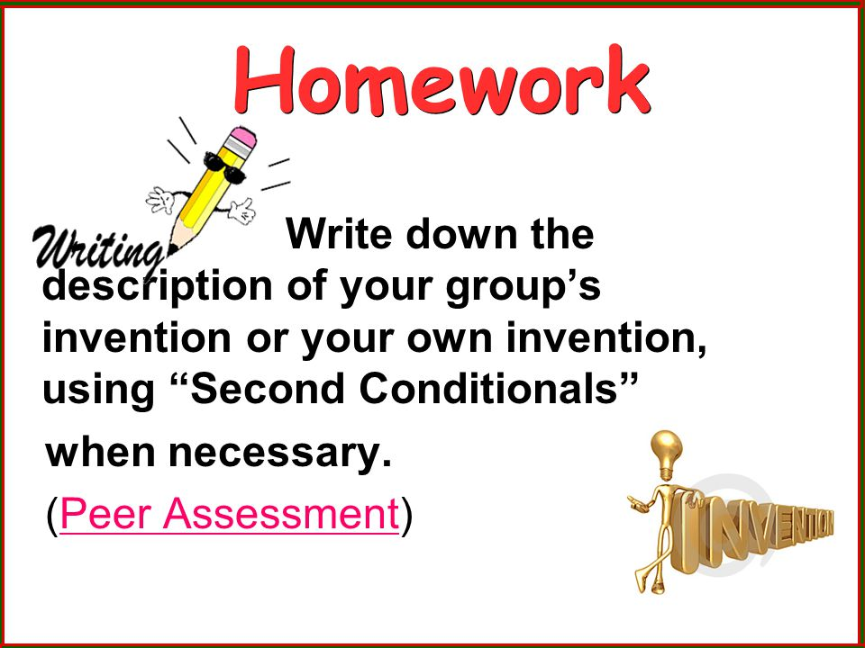 Homework Write down the description of your group's invention or your own invention, using Second Conditionals