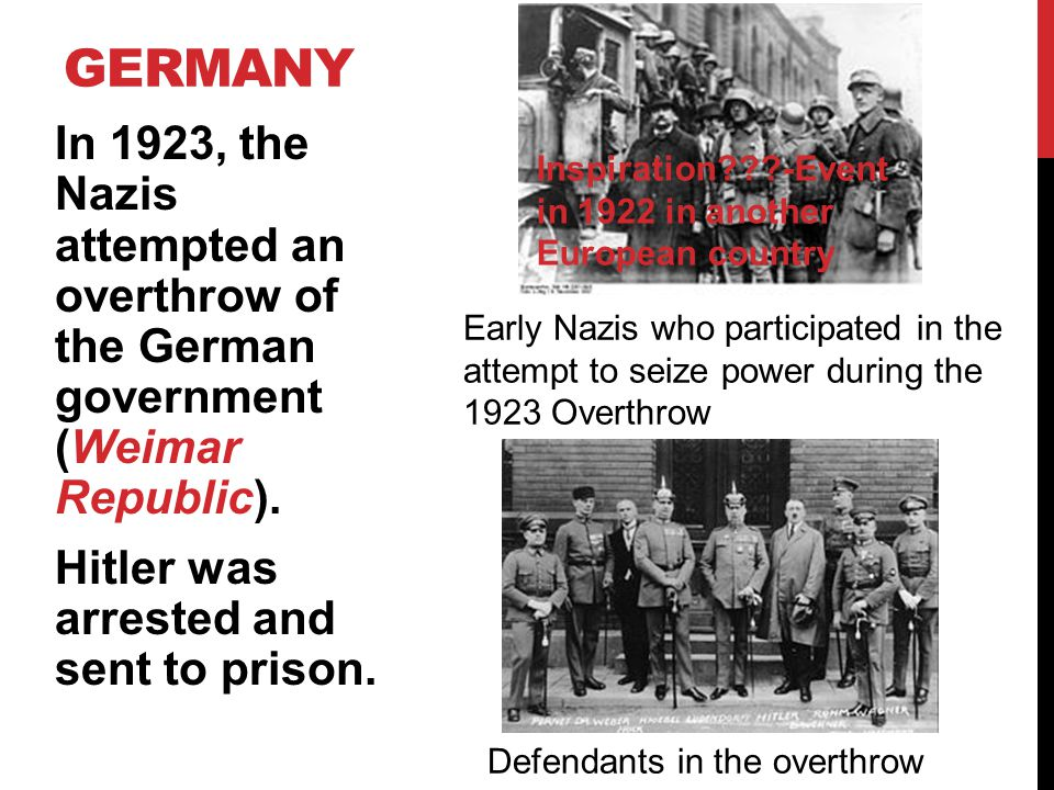 Germany In 1923, the Nazis attempted an overthrow of the German government (Weimar Republic). Hitler was arrested and sent to prison.