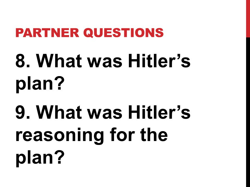 Partner Questions 8. What was Hitler's plan 9. What was Hitler's reasoning for the plan