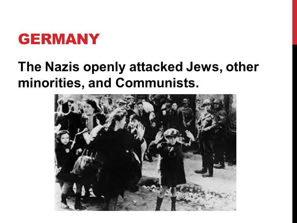 Germany The Nazis openly attacked Jews, other minorities, and Communists.