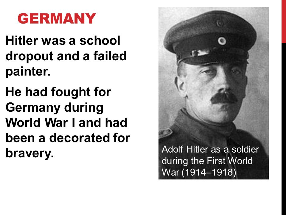 Germany Hitler was a school dropout and a failed painter. He had fought for Germany during World War I and had been a decorated for bravery.