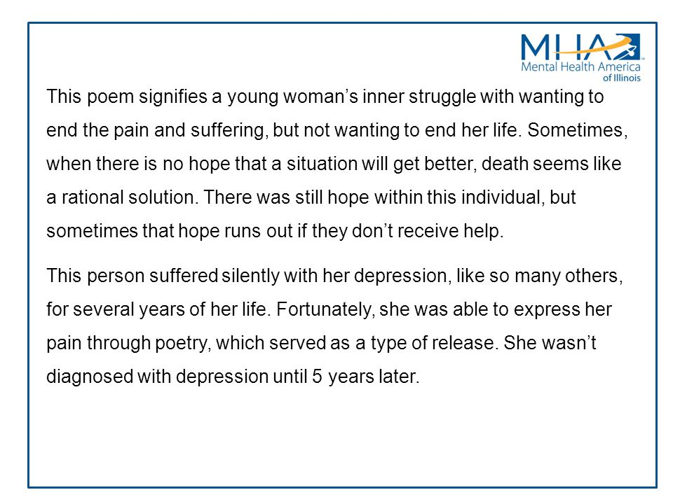 This poem signifies a young woman's inner struggle with wanting to end the pain and suffering, but not wanting to end her life. Sometimes, when there is no hope that a situation will get better, death seems like a rational solution. There was still hope within this individual, but sometimes that hope runs out if they don't receive help.
