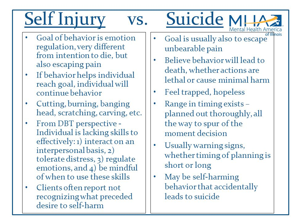 Self Injury vs. Suicide Goal of behavior is emotion regulation, very different from intention to die, but also escaping pain.
