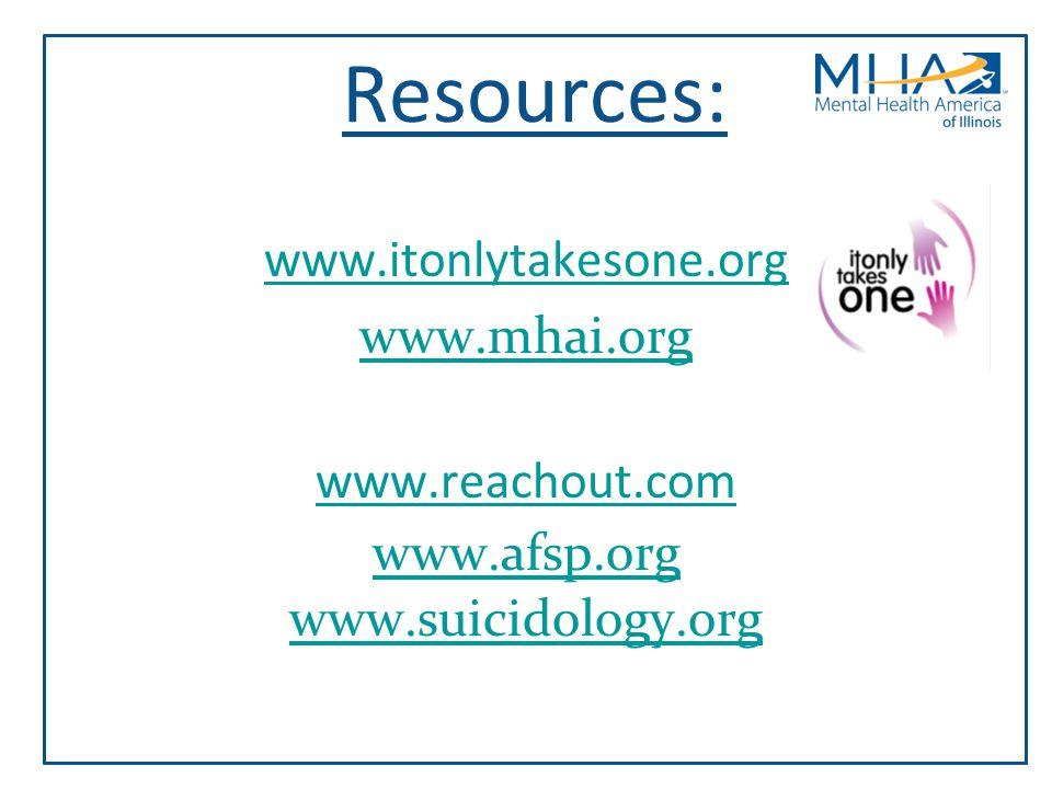 Resources: www.itonlytakesone.org www.mhai.org www.reachout.com