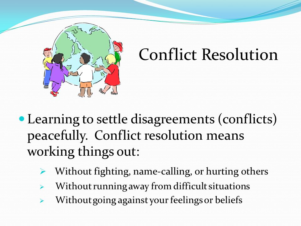 Conflict Resolution Learning to settle disagreements (conflicts) peacefully. Conflict resolution means working things out: