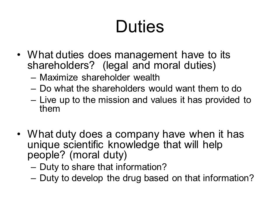 Duties What duties does management have to its shareholders (legal and moral duties) Maximize shareholder wealth.