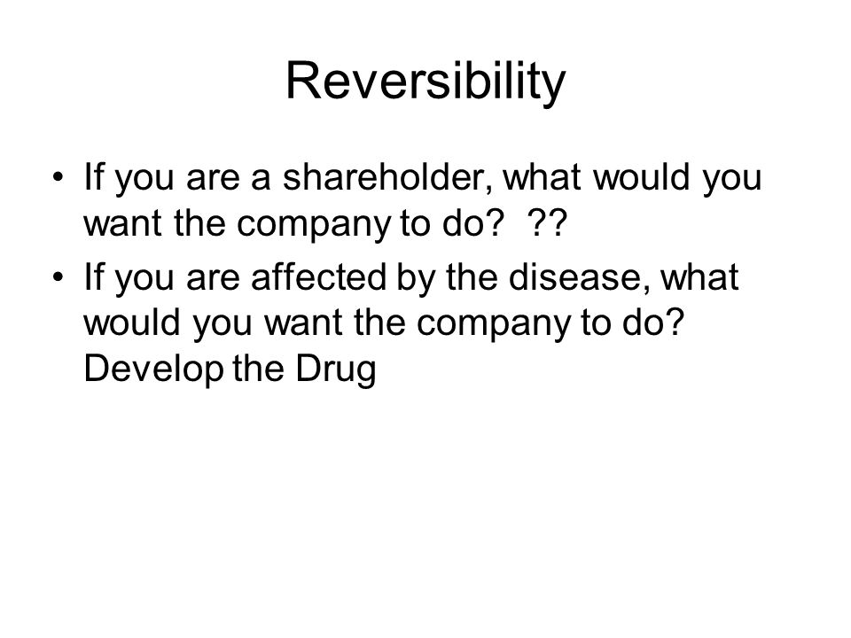 Reversibility If you are a shareholder, what would you want the company to do