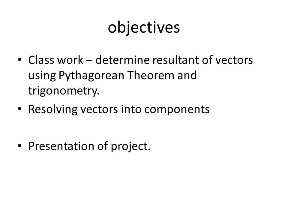 objectives Class work – determine resultant of vectors using Pythagorean Theorem and trigonometry. Resolving vectors into components.