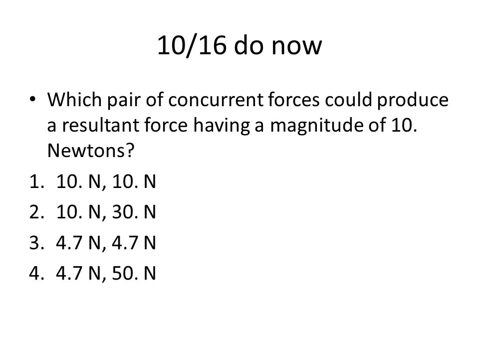 10/16 do now Which pair of concurrent forces could produce a resultant force having a magnitude of 10. Newtons