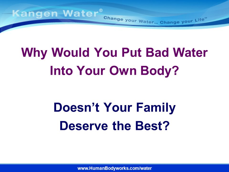Why Would You Put Bad Water Into Your Own Body
