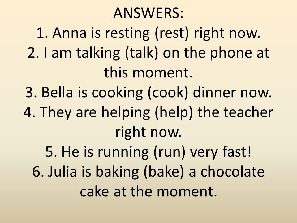 ANSWERS: 1. Anna is resting (rest) right now. 2