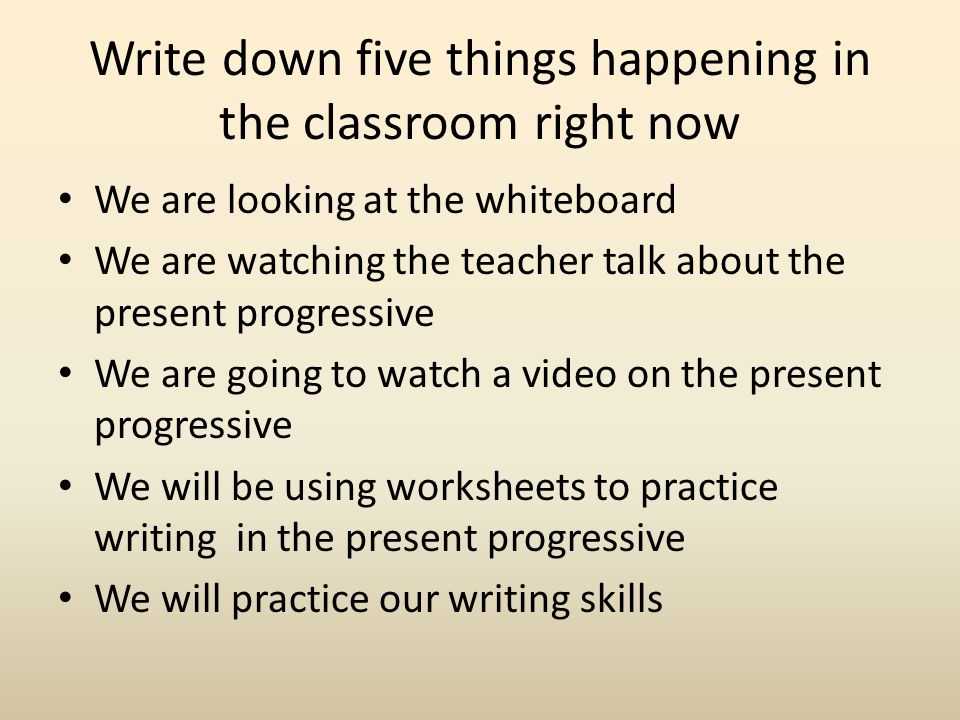 Write down five things happening in the classroom right now