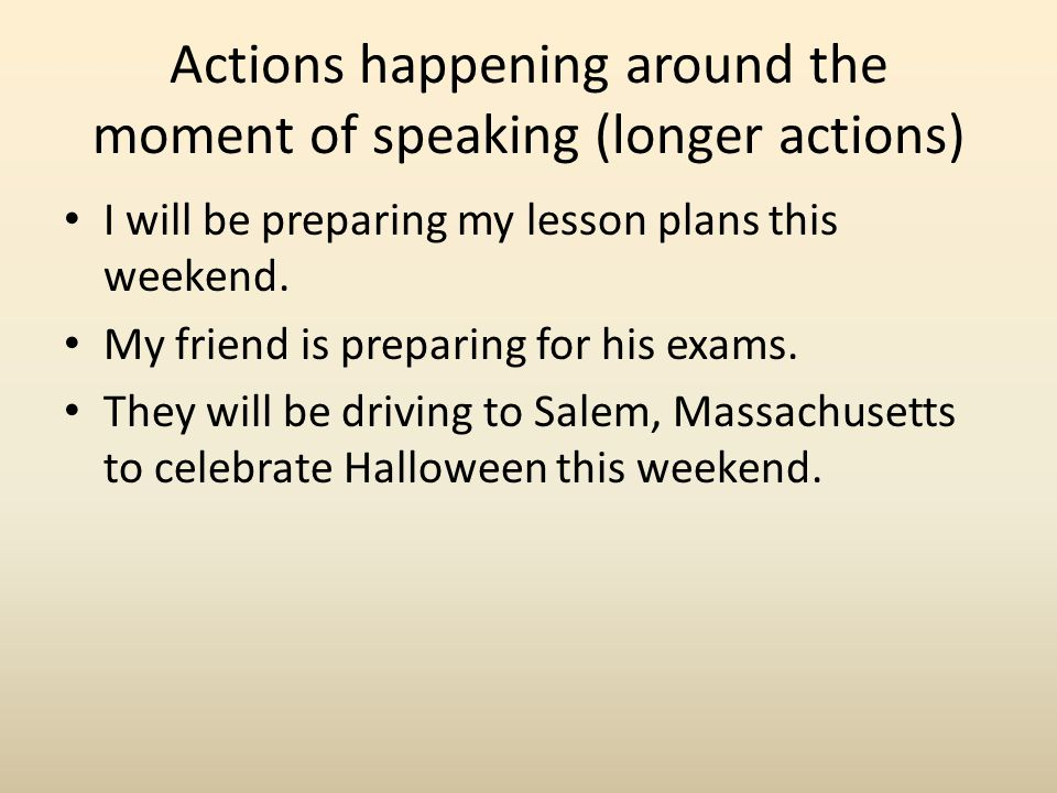 Actions happening around the moment of speaking (longer actions)