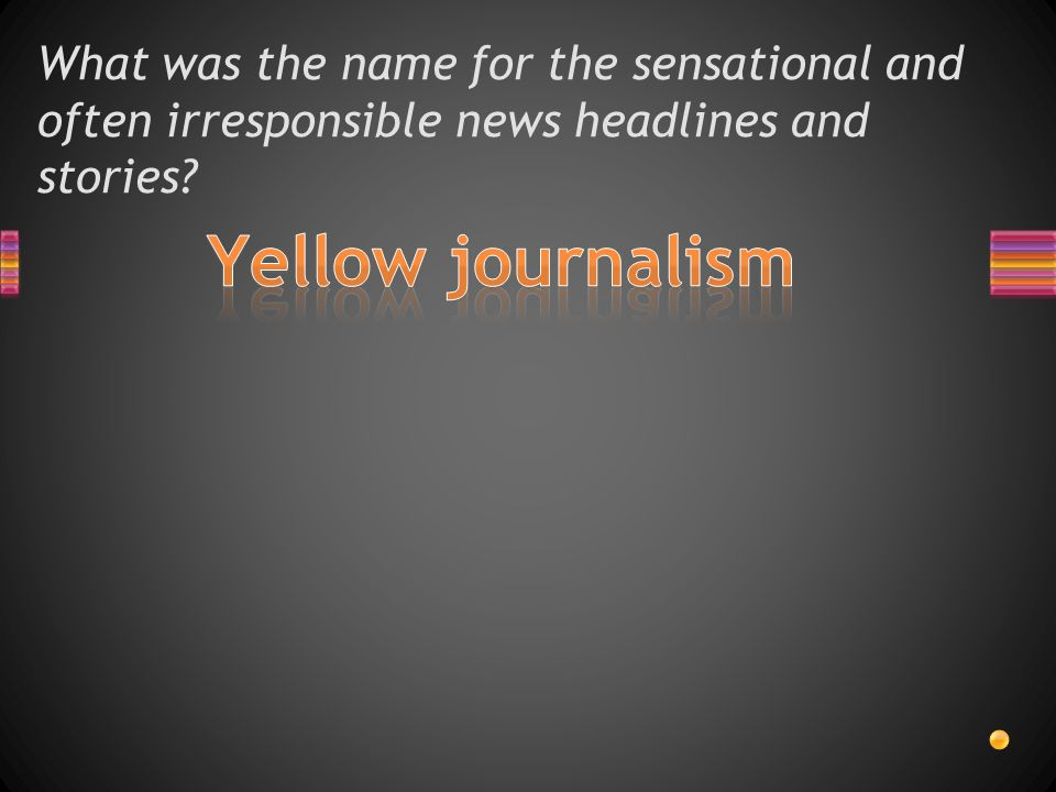 What was the name for the sensational and often irresponsible news headlines and stories