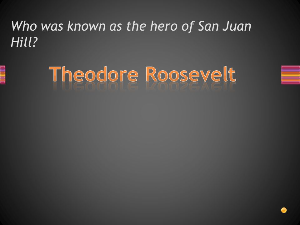 Who was known as the hero of San Juan Hill