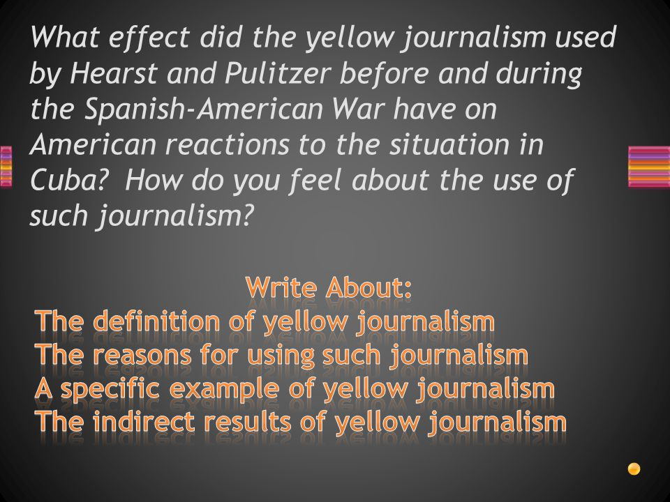 What effect did the yellow journalism used by Hearst and Pulitzer before and during the Spanish-American War have on American reactions to the situation in Cuba How do you feel about the use of such journalism