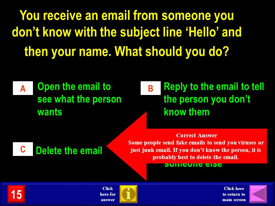 You receive an email from someone you don't know with the subject line 'Hello' and then your name. What should you do
