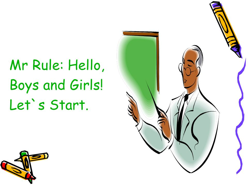 Mr Rule: Hello, Boys and Girls! Let`s Start.