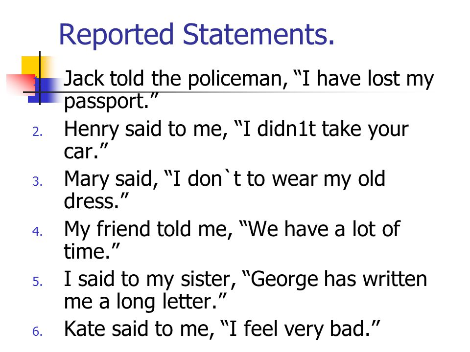 Reported Statements. Jack told the policeman, I have lost my passport. Henry said to me, I didn1t take your car.
