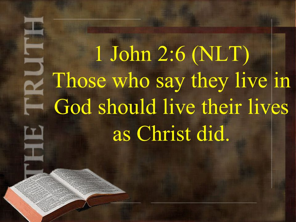1 John 2:6 (NLT) Those who say they live in God should live their lives as Christ did.