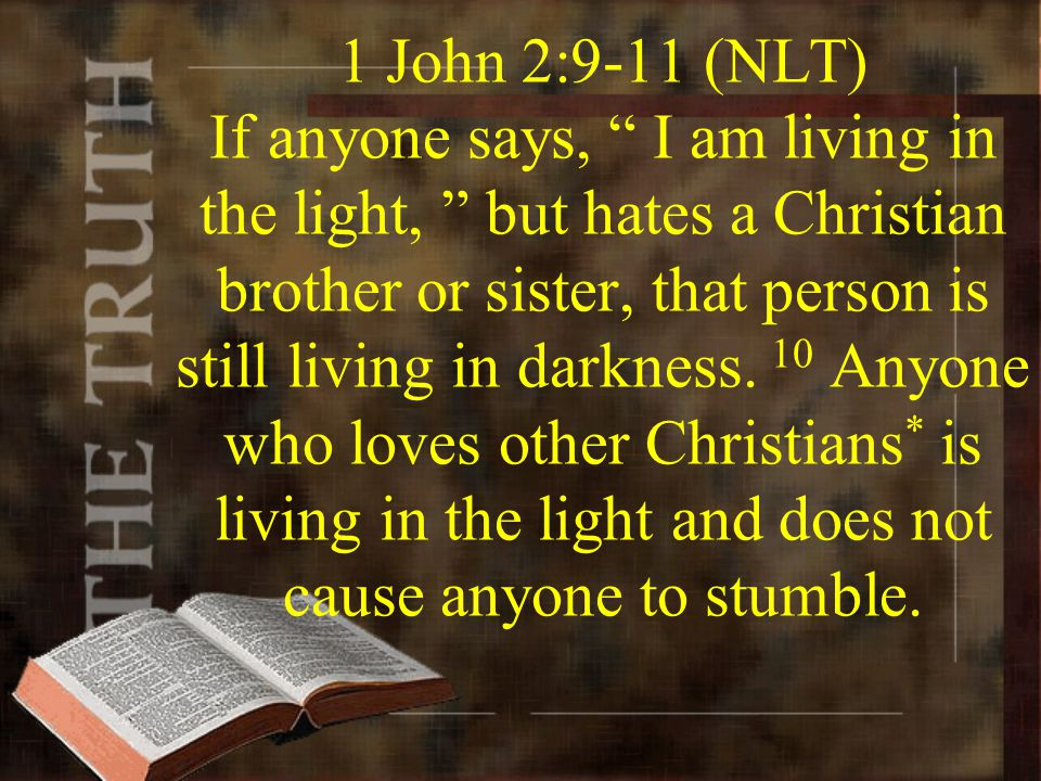 1 John 2:9-11 (NLT) If anyone says, I am living in the light, but hates a Christian brother or sister, that person is still living in darkness.