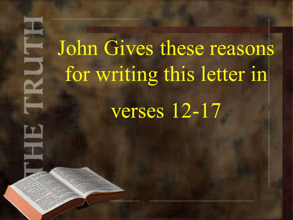 John Gives these reasons for writing this letter in verses 12-17