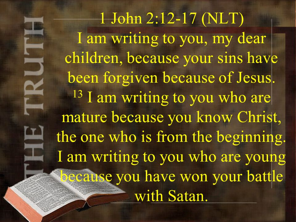 1 John 2:12-17 (NLT) I am writing to you, my dear children, because your sins have been forgiven because of Jesus.