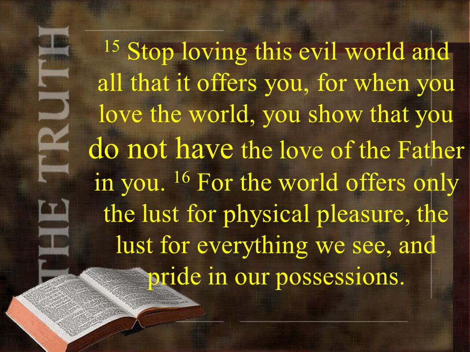 15 Stop loving this evil world and all that it offers you, for when you love the world, you show that you do not have the love of the Father in you.
