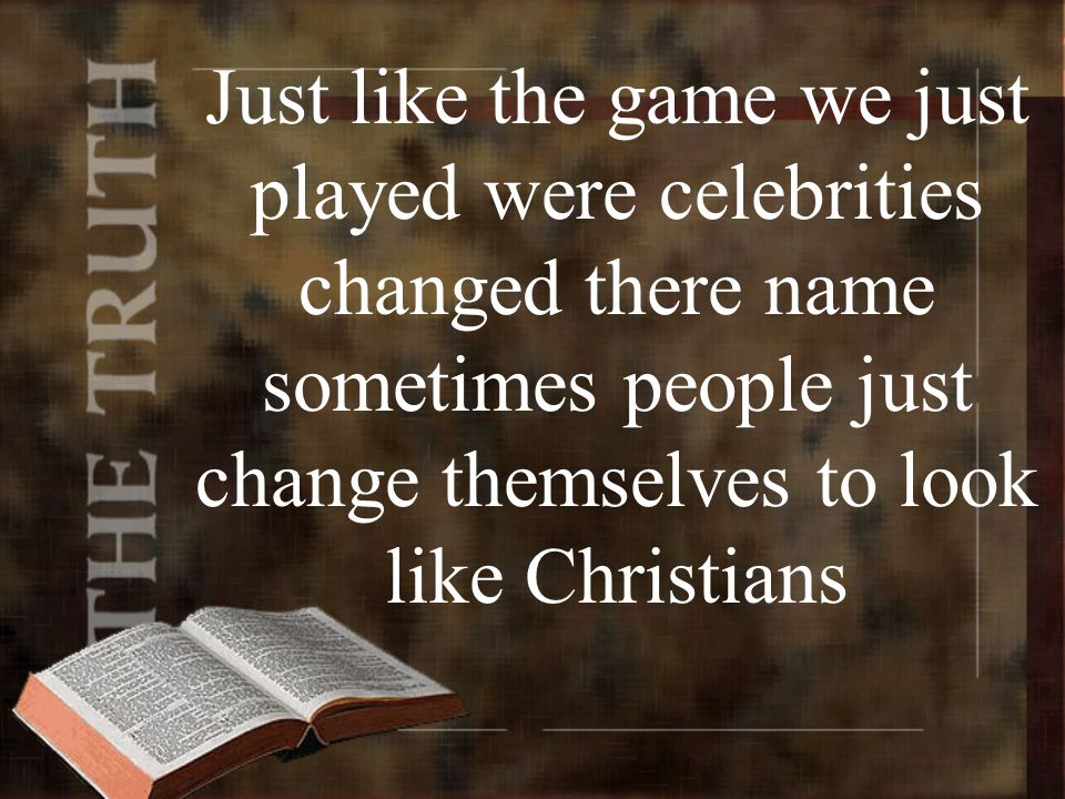 Just like the game we just played were celebrities changed there name sometimes people just change themselves to look like Christians
