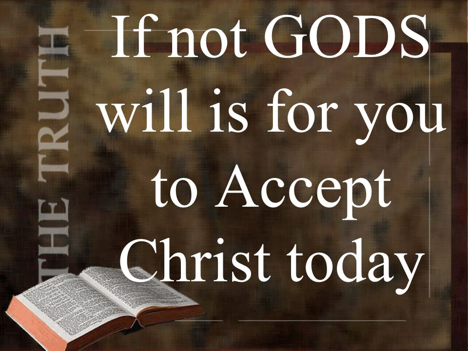 If not GODS will is for you to Accept Christ today