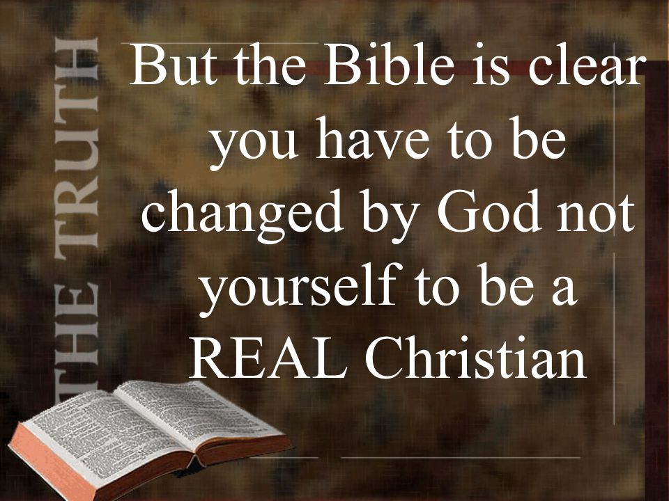 But the Bible is clear you have to be changed by God not yourself to be a REAL Christian