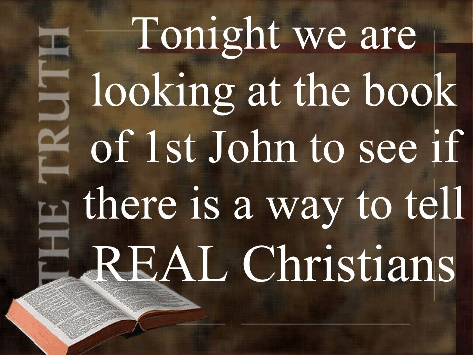 Tonight we are looking at the book of 1st John to see if there is a way to tell REAL Christians