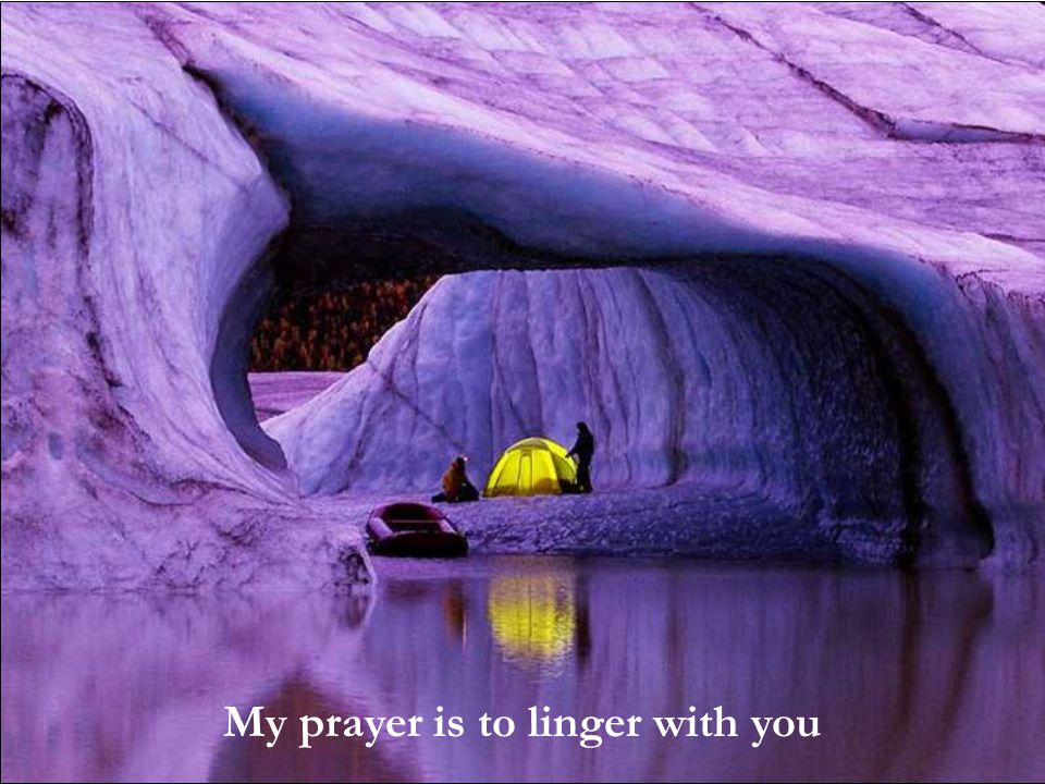 My prayer is to linger with you