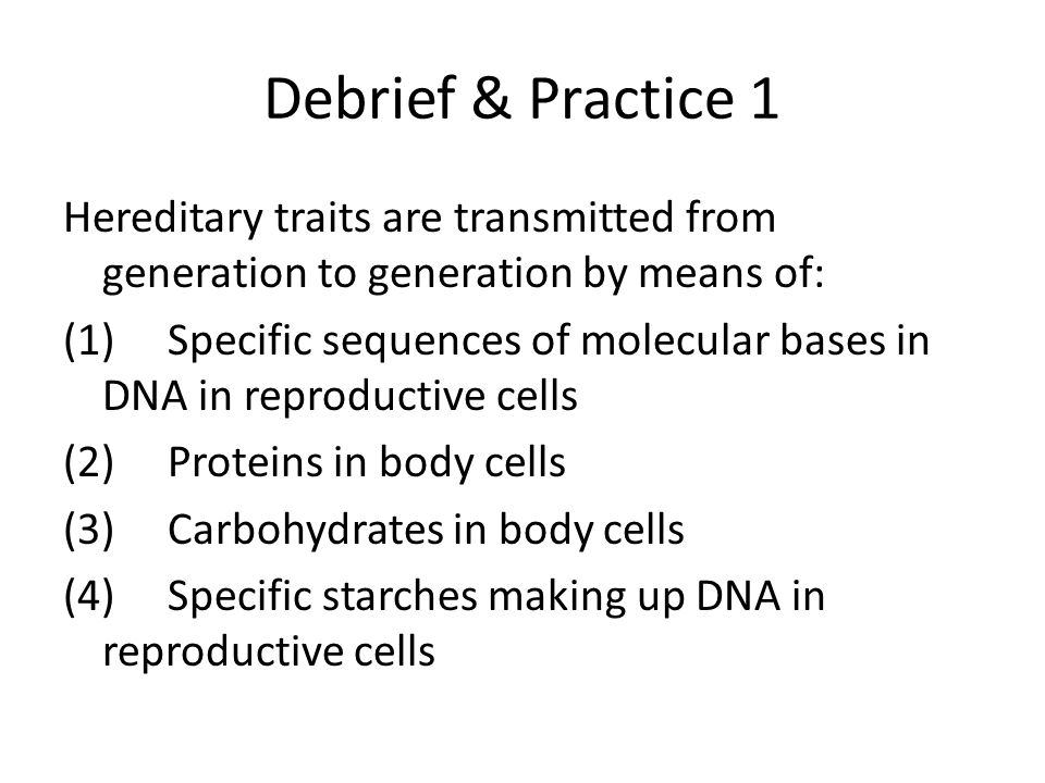 Debrief & Practice 1 Hereditary traits are transmitted from generation to generation by means of: