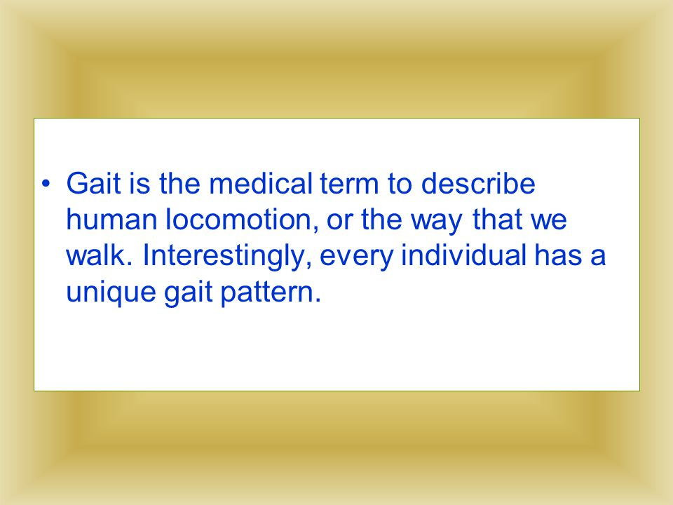 Gait is the medical term to describe human locomotion, or the way that we walk.