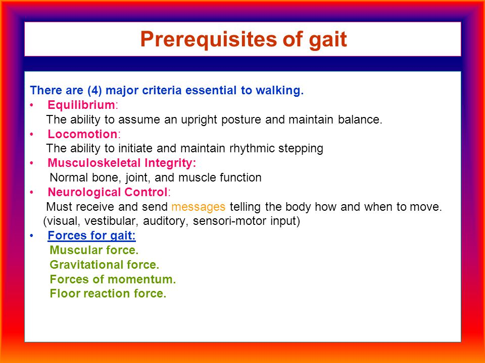 Prerequisites of gait There are (4) major criteria essential to walking. Equilibrium: