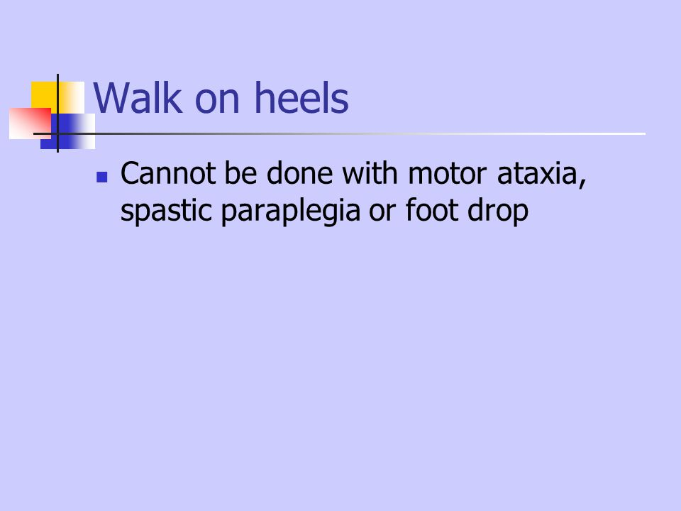 Walk on heels Cannot be done with motor ataxia, spastic paraplegia or foot drop