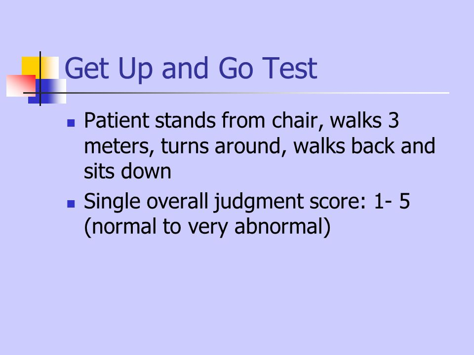 Get Up and Go Test Patient stands from chair, walks 3 meters, turns around, walks back and sits down.