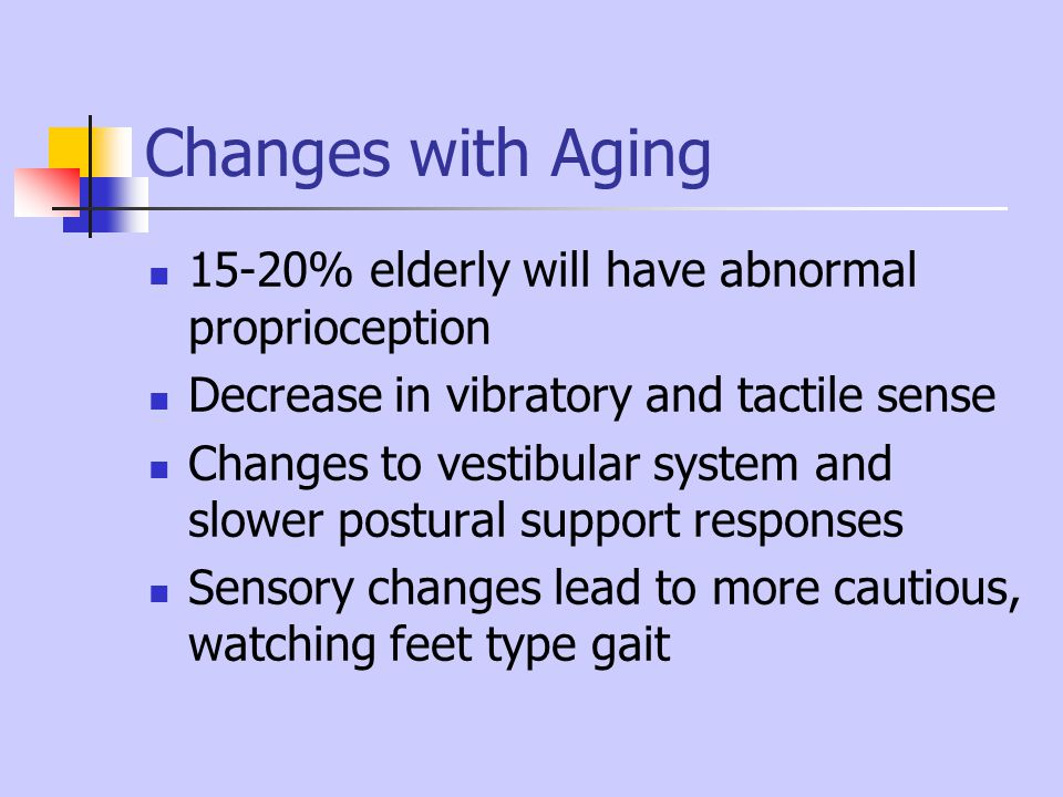 Changes with Aging 15-20% elderly will have abnormal proprioception