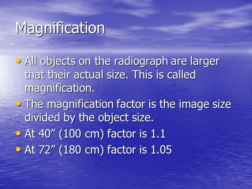 Magnification All objects on the radiograph are larger that their actual size. This is called magnification.