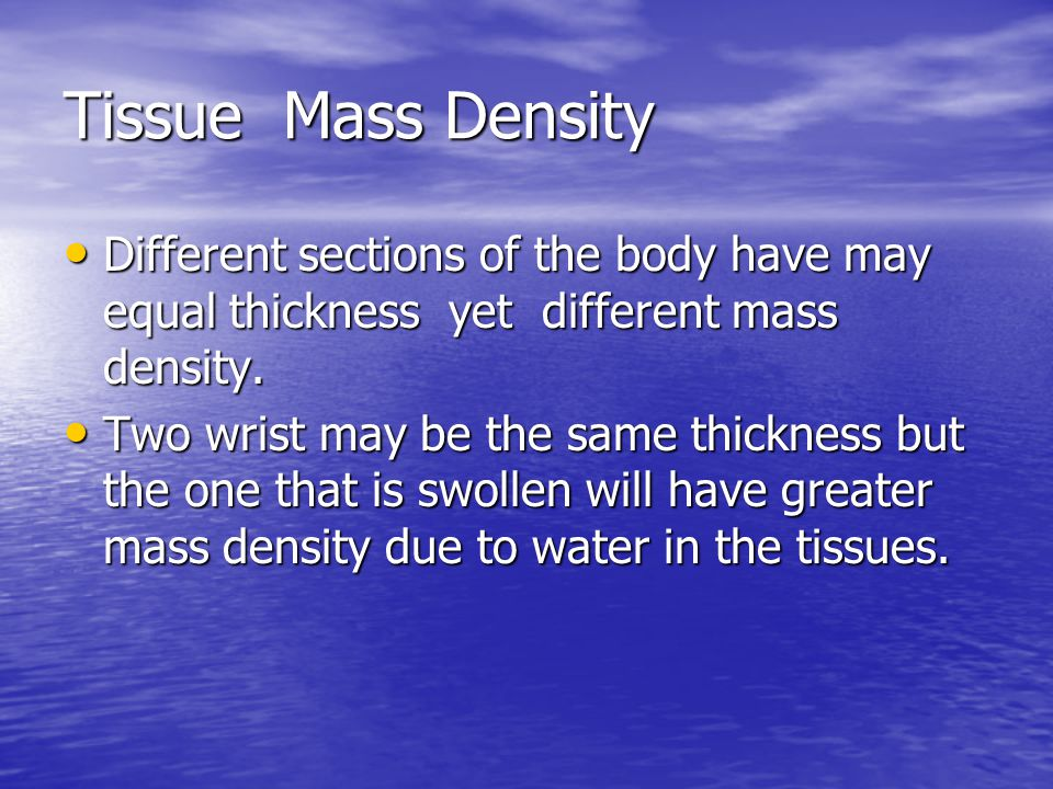 Tissue Mass Density Different sections of the body have may equal thickness yet different mass density.