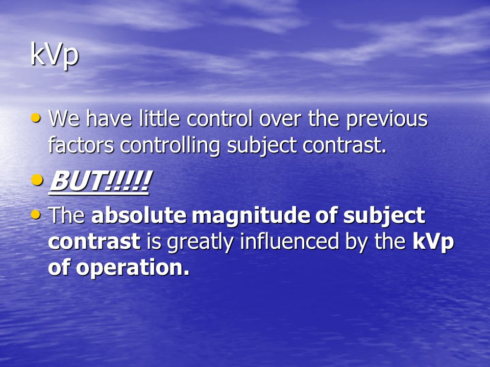 kVp We have little control over the previous factors controlling subject contrast. BUT!!!!!